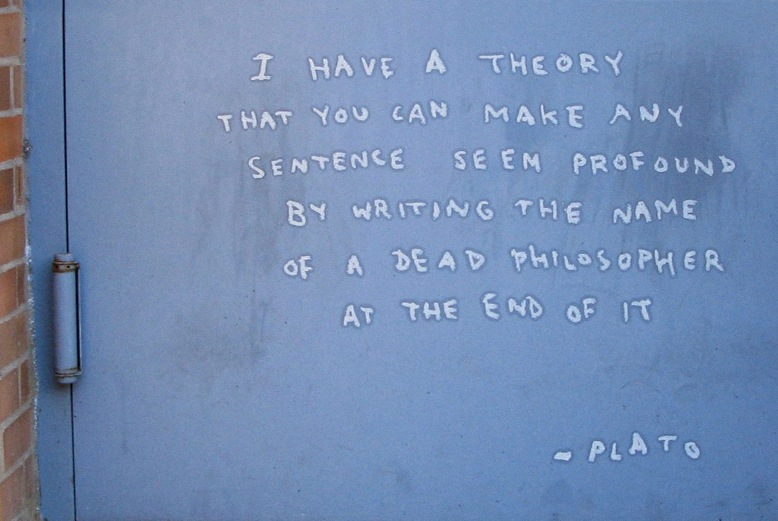 """""""Tenho uma teoria de que você pode fazer qualquer frase parecer profunda colocando o nome de um filósofo morto no final dela."""" - Platão"""
